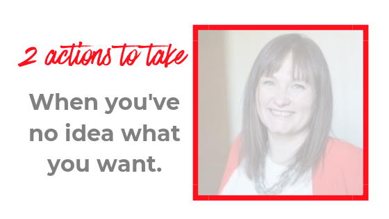 2 actions to take when you've no idea what you want