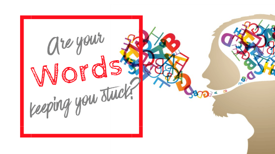 Are your words keeping you stuck?